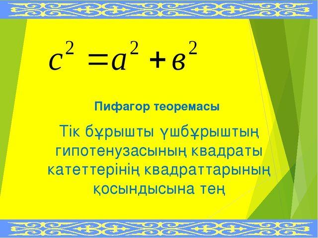 Пифагор теоремасы Тік бұрышты үшбұрыштың гипотенузасының квадраты катеттеріні...