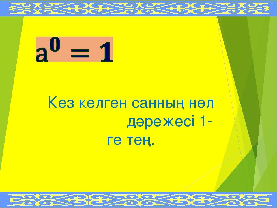 Кез келген санның нөл дәрежесі 1-ге тең.