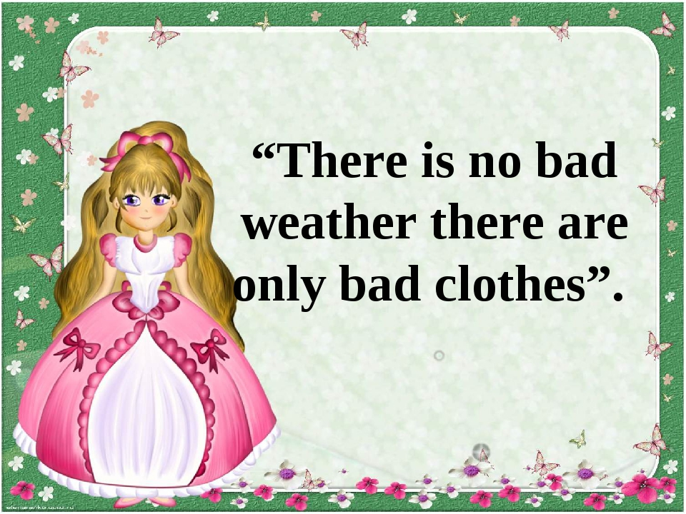 """There is no bad weather there are only bad clothes""."