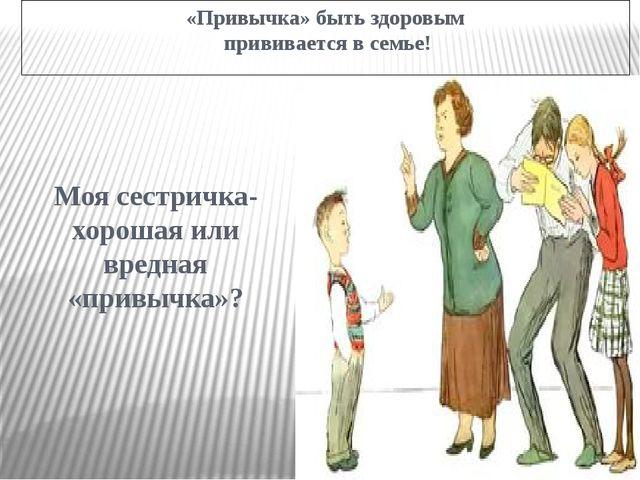 «Привычка» быть здоровым прививается в семье! Моя сестричка- хорошая или вред...