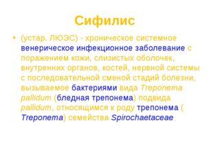 Сифилис (устар. ЛЮЭС) - хроническое системное венерическое инфекционное забол