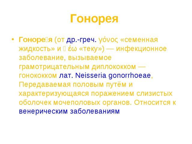 Гонорея Гоноре́я (от др.-греч. γόνος «семенная жидкость» и ῥέω «теку»)— инфе...