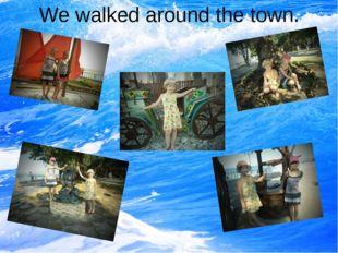 We walked around the town.