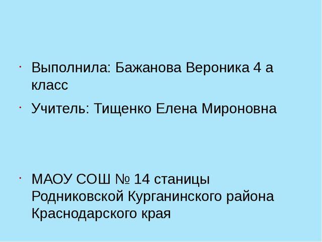 Выполнила: Бажанова Вероника 4 а класс Учитель: Тищенко Елена Мироновна МАОУ...