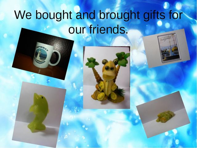 We bought and brought gifts for our friends.