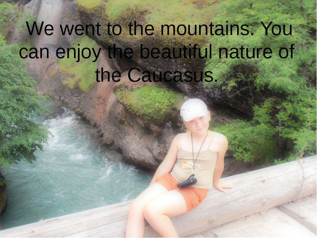 We went to the mountains. You can enjoy the beautiful nature of the Caucasus.