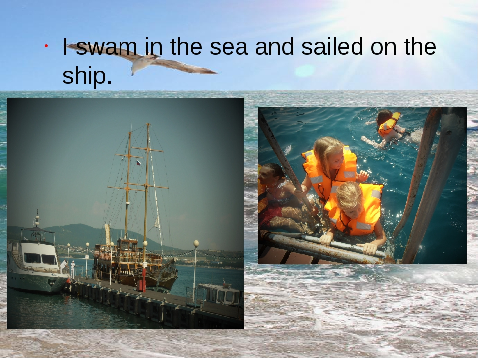 I swam in the sea and sailed on the ship.