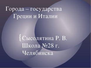 Города – государства Греции и Италии Сысолятина Р. В. Школа №28 г. Челябинска {
