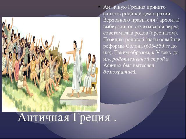 Античная Греция . Античную Грецию принято считать родиной демократии. Верховн...