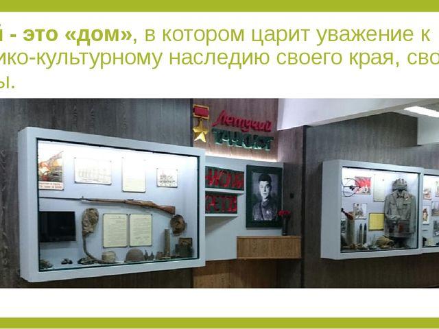 Музей - это «дом», в котором царит уважение к историко-культурному наследию с...