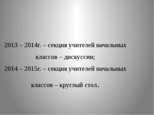 2013 – 2014г. – секция учителей начальных классов – дискуссии; 2014 – 2015г.