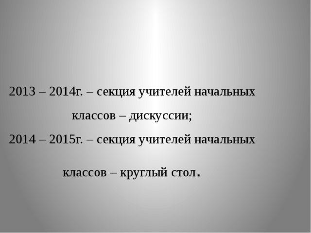 2013 – 2014г. – секция учителей начальных классов – дискуссии; 2014 – 2015г....