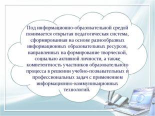 Под информационно-образовательной средой понимается открытая педагогическая с