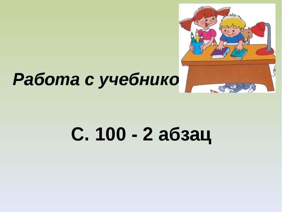 Работа с учебником С. 100 - 2 абзац