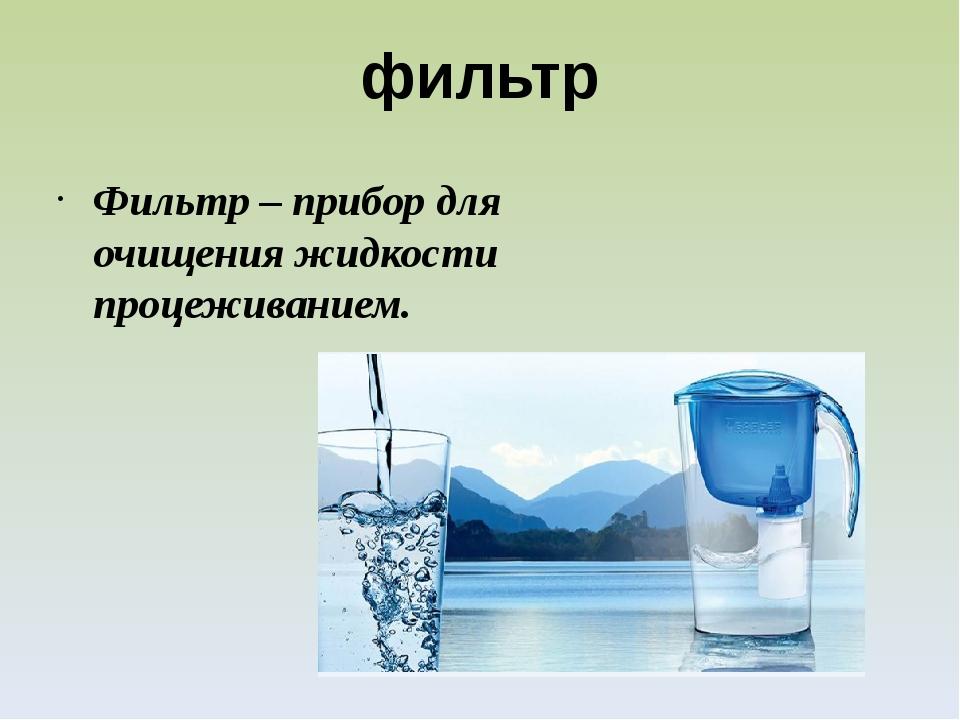 фильтр Фильтр – прибор для очищения жидкости процеживанием.