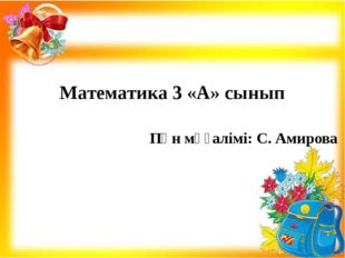 Математика 3 «А» сынып Пән мұғалімі: С. Амирова
