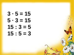3 ∙ 5 = 15 5 ∙ 3 = 15 15 : 3 = 5 15 : 5 = 3