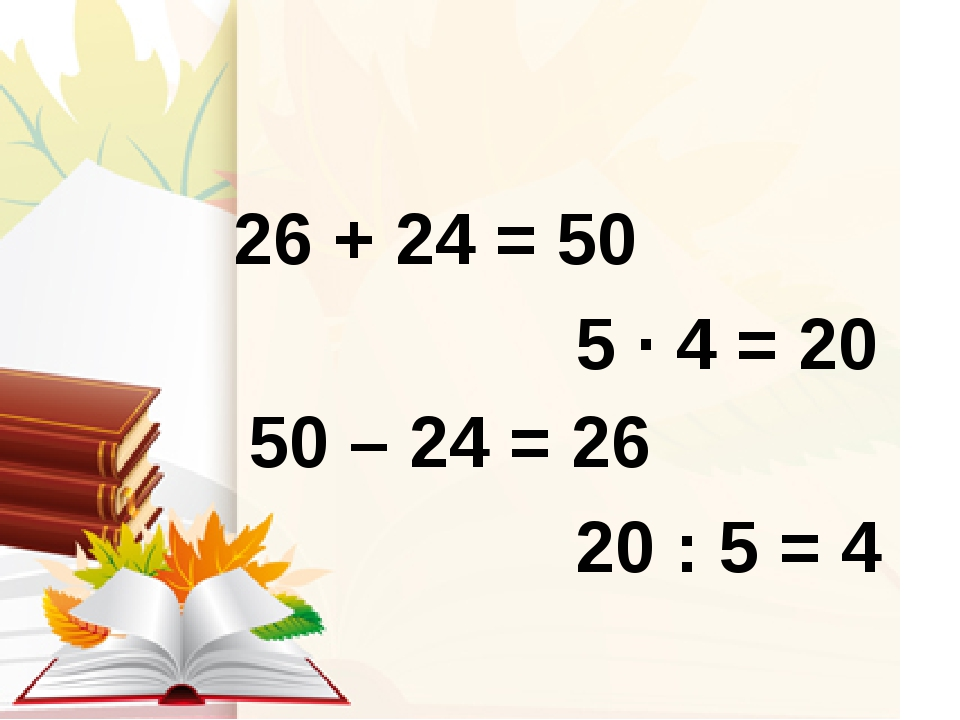 26 + 24 = 50 50 – 24 = 26 5 ∙ 4 = 20 20 : 5 = 4