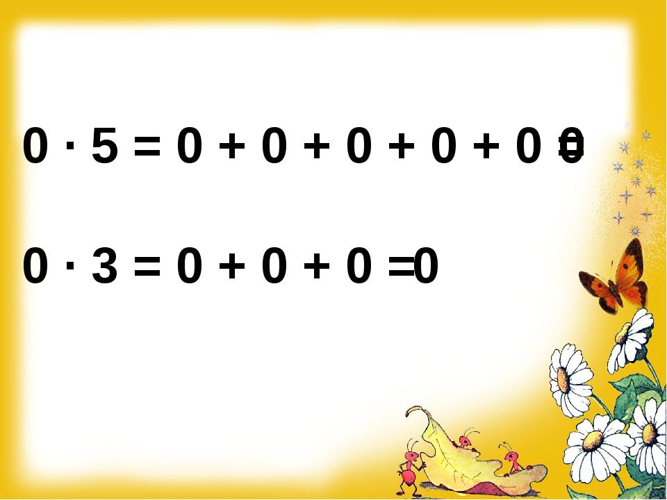 0 ∙ 5 = 0 + 0 + 0 + 0 + 0 = 0 ∙ 3 = 0 + 0 + 0 = 0 0