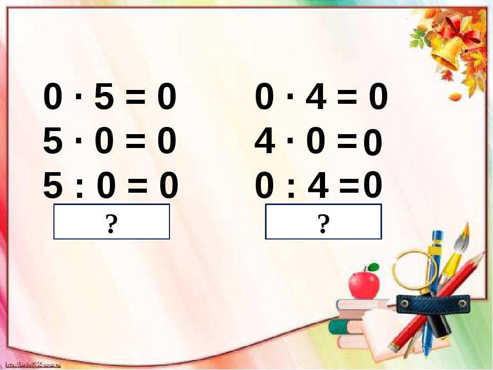 0 ∙ 5 = 0 5 ∙ 0 = 0 5 : 0 = 0 0 ∙ 4 = 0 4 ∙ 0 = 0 : 4 = 0 0 ? ?