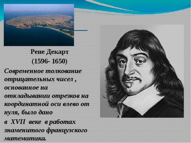 Рене Декарт (1596- 1650) Современное толкование отрицательных чисел , основа...