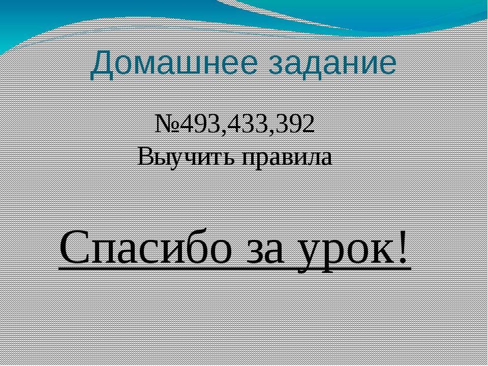 Домашнее задание №493,433,392 Выучить правила Спасибо за урок!