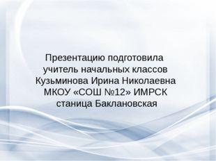 Презентацию подготовила учитель начальных классов Кузьминова Ирина Николаевн