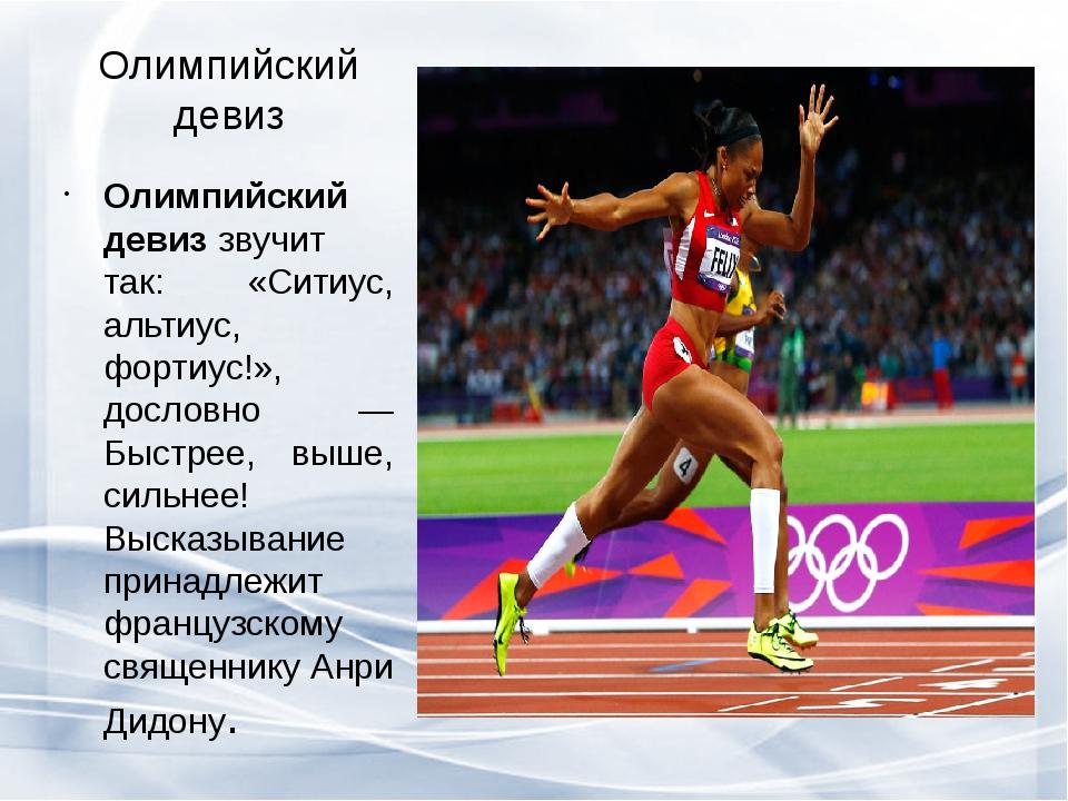 Олимпийский девиз Олимпийский девиззвучит так: «Ситиус, альтиус, фортиус!»,...