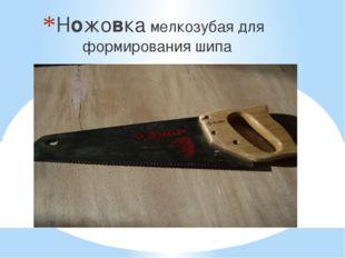 Ножовка мелкозубая для формирования шипа