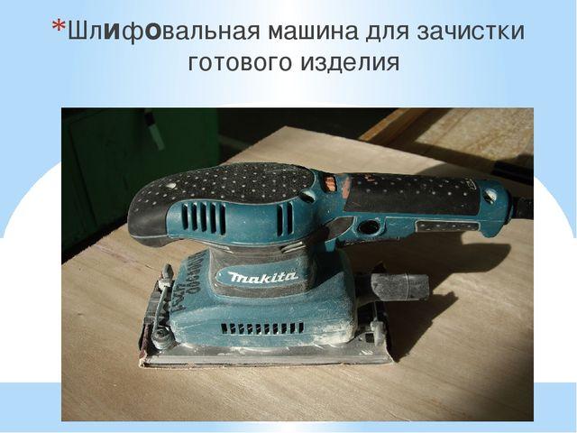 Шлифовальная машина для зачистки готового изделия