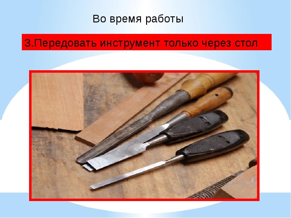 Во время работы 3.Передовать инструмент только через стол