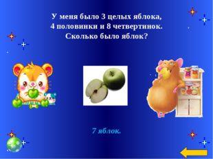 У меня было 3 целых яблока, 4 половинки и 8 четвертинок. Сколько было яблок?