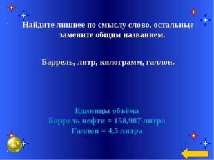 Единицы объёма Баррель нефти = 158,987 литра Галлон = 4,5 литра Найдите лишне