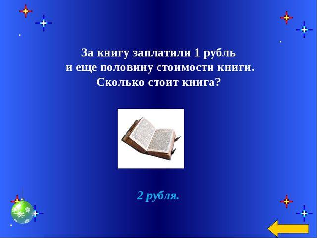 За книгу заплатили 1 рубль и еще половину стоимости книги. Сколько стоит кни...