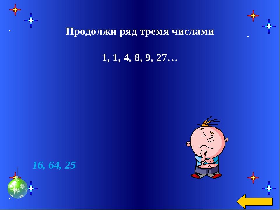 Продолжи ряд тремя числами 1, 1, 4, 8, 9, 27… 16, 64, 25