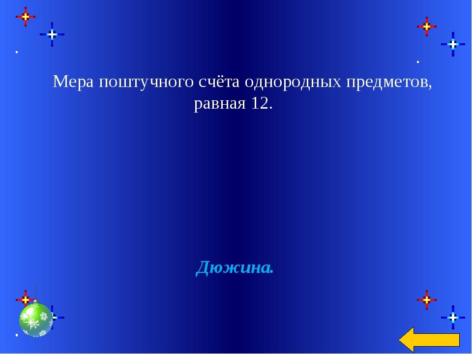 Мера поштучного счёта однородных предметов, равная 12. Дюжина.