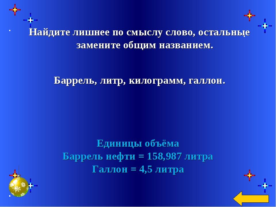 Единицы объёма Баррель нефти = 158,987 литра Галлон = 4,5 литра Найдите лишне...