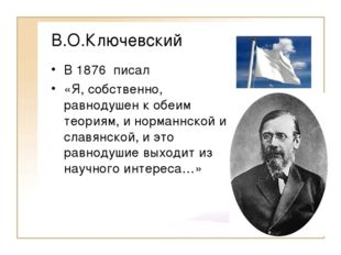В.О.Ключевский В 1876 писал «Я, собственно, равнодушен к обеим теориям, и нор