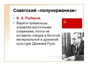 Советский «полунорманизм» Б. А. Рыбаков. Варяги-пришельцы, управляя восточным