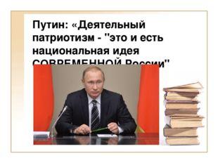 """Путин: «Деятельный патриотизм - """"это и есть национальная идея СОВРЕМЕННОЙ Рос"""