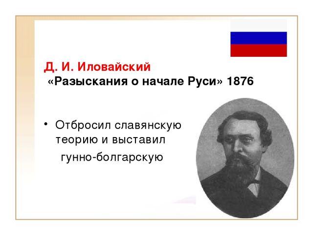Д. И. Иловайский «Разыскания о начале Руси» 1876 Отбросил славянскую теорию и...