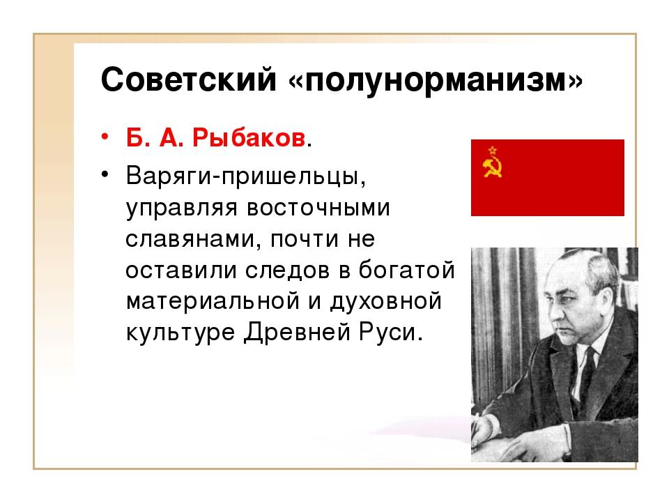 Советский «полунорманизм» Б. А. Рыбаков. Варяги-пришельцы, управляя восточным...