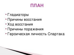 ПЛАН Гладиаторы Причины восстания Ход восстания Причины поражения Героическая