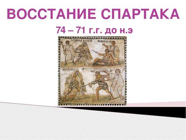 ВОССТАНИЕ СПАРТАКА 74 – 71 г.г. до н.э