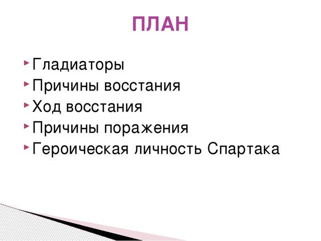 ПЛАН Гладиаторы Причины восстания Ход восстания Причины поражения Героическая...