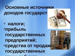 Основные источники доходов государства: налоги; прибыль государственных пред