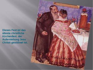 Dieses Fest ist das älteste christliche Kirchenfest, der Auferstehung Jesu Ch