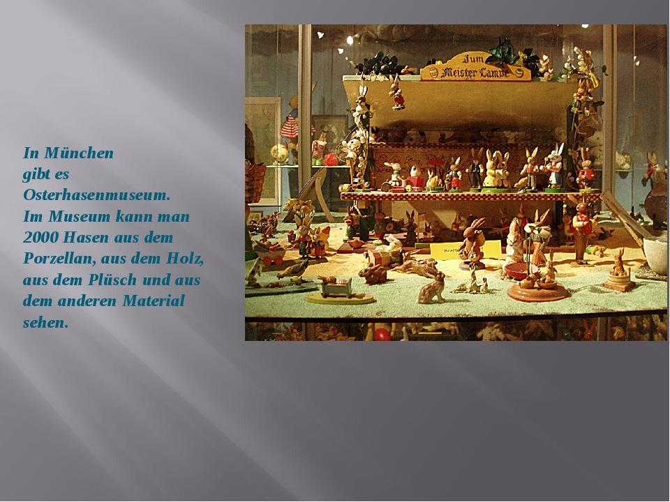 In München gibt es Osterhasenmuseum. Im Museum kann man 2000 Hasen aus dem Po...