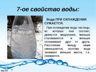 7-ое свойство воды: Вода ПРИ ОХЛАЖДЕНИИ СУЖАЕТСЯ. При охлаждении воды частицы