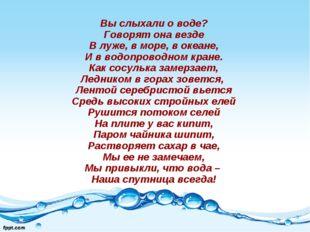 Вы слыхали о воде? Говорят она везде В луже, в море, в океане, И в водопровод
